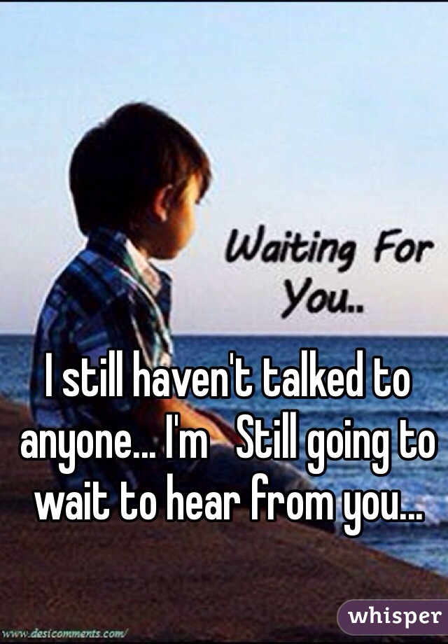 I still haven't talked to anyone... I'm   Still going to wait to hear from you...