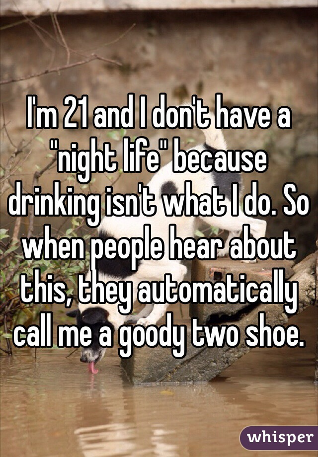 """I'm 21 and I don't have a """"night life"""" because drinking isn't what I do. So when people hear about this, they automatically call me a goody two shoe."""