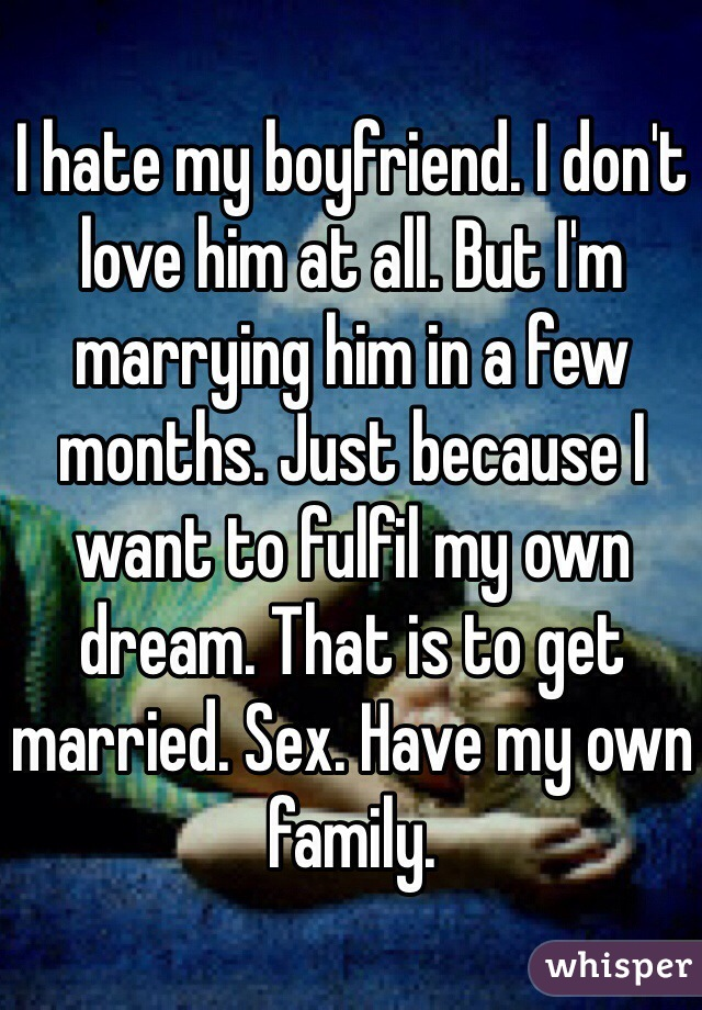 I hate my boyfriend. I don't love him at all. But I'm marrying him in a few months. Just because I want to fulfil my own dream. That is to get married. Sex. Have my own family.