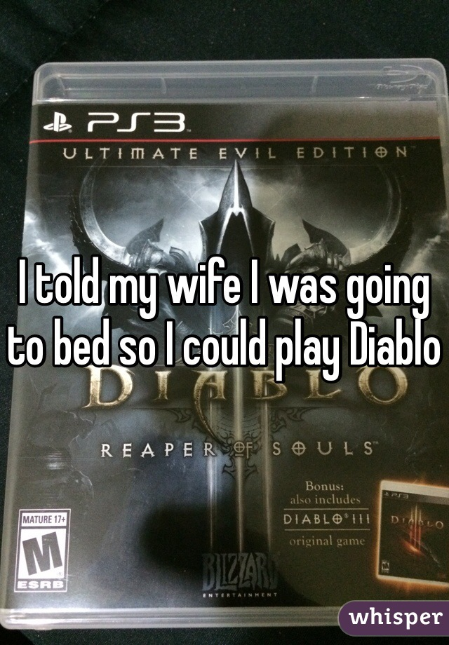 I told my wife I was going to bed so I could play Diablo
