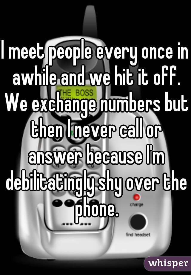I meet people every once in awhile and we hit it off. We exchange numbers but then I never call or answer because I'm debilitatingly shy over the phone.
