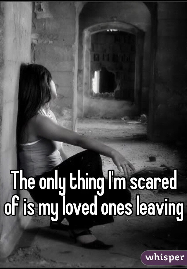 The only thing I'm scared of is my loved ones leaving