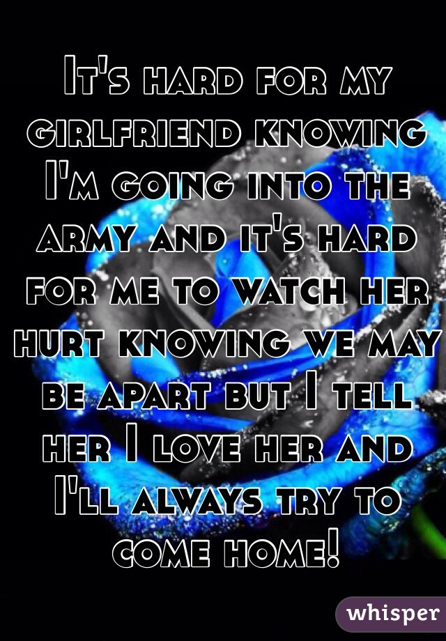 It's hard for my girlfriend knowing I'm going into the army and it's hard for me to watch her hurt knowing we may be apart but I tell her I love her and I'll always try to come home!