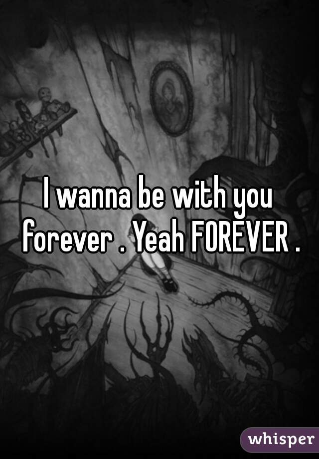 I wanna be with you forever . Yeah FOREVER .