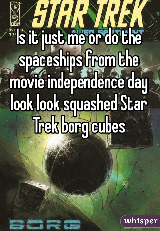 Is it just me or do the spaceships from the movie independence day  look look squashed Star Trek borg cubes
