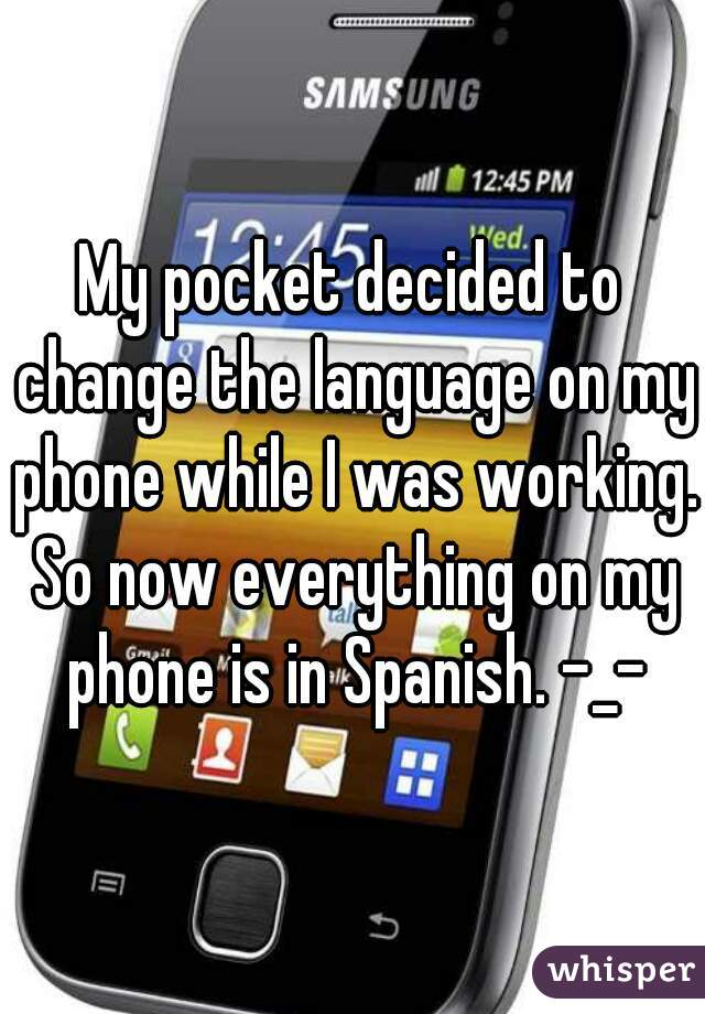 My pocket decided to change the language on my phone while I was working. So now everything on my phone is in Spanish. -_-