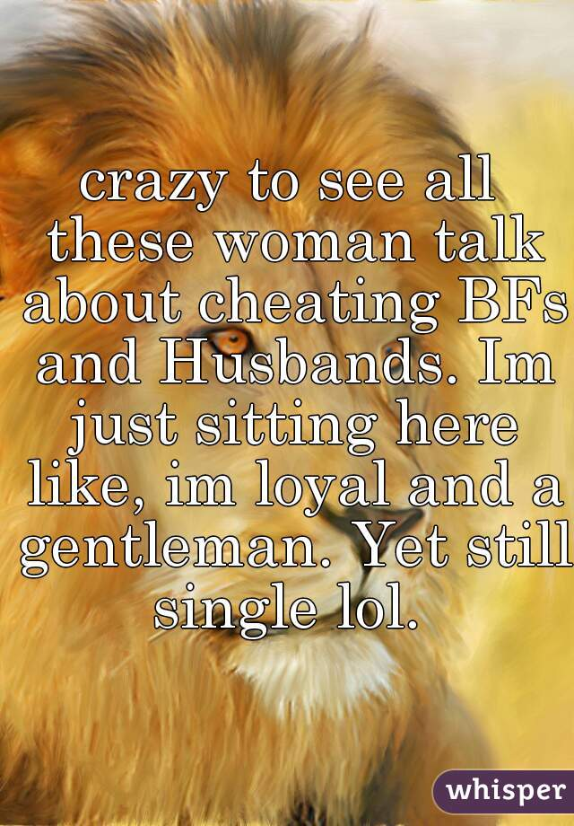 crazy to see all these woman talk about cheating BFs and Husbands. Im just sitting here like, im loyal and a gentleman. Yet still single lol.