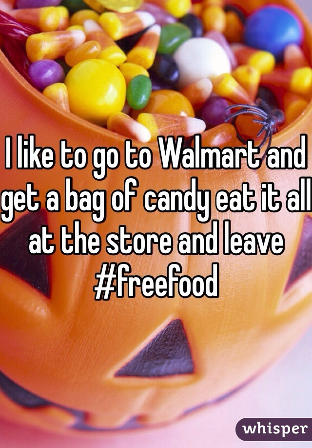 I like to go to Walmart and get a bag of candy eat it all at the store and leave #freefood