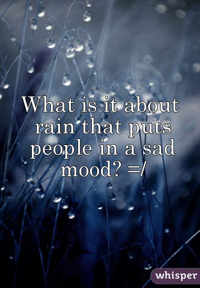 What is it about rain that puts people in a sad mood? =/