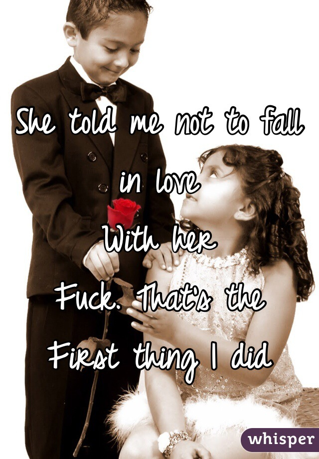 She told me not to fall in love  With her  Fuck. That's the  First thing I did