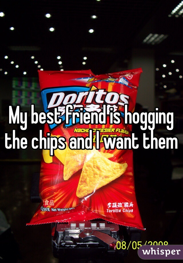 My best friend is hogging the chips and I want them