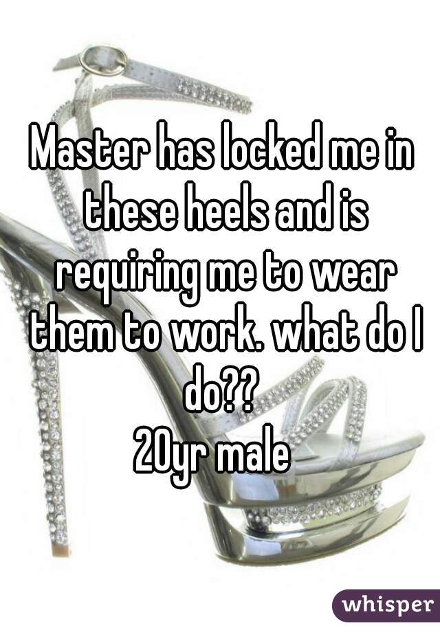 Master has locked me in these heels and is requiring me to wear them to work. what do I do??  20yr male