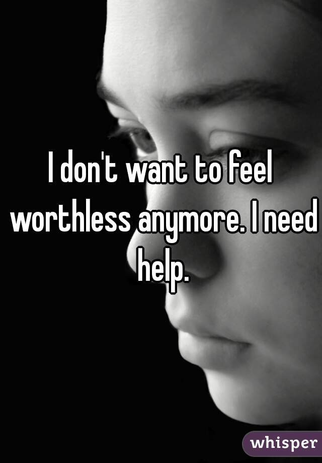 I don't want to feel worthless anymore. I need help.