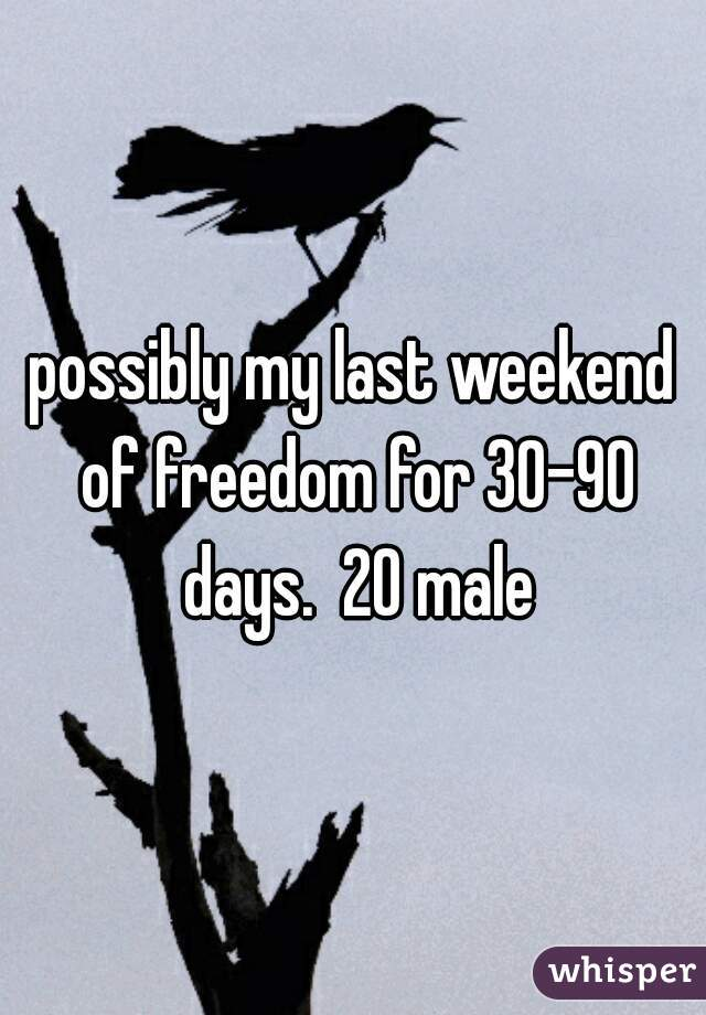 possibly my last weekend of freedom for 30-90 days.  20 male