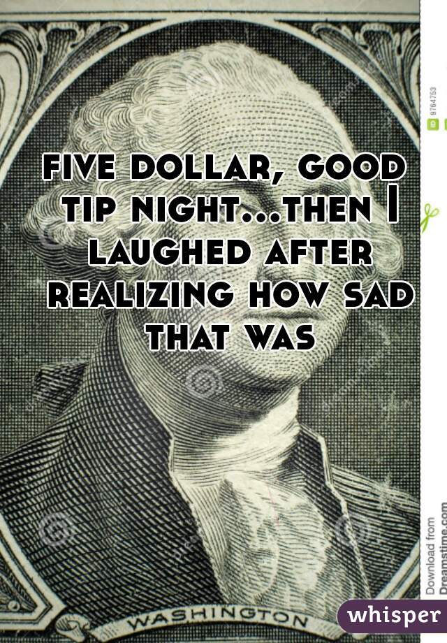 five dollar, good tip night...then I laughed after realizing how sad that was
