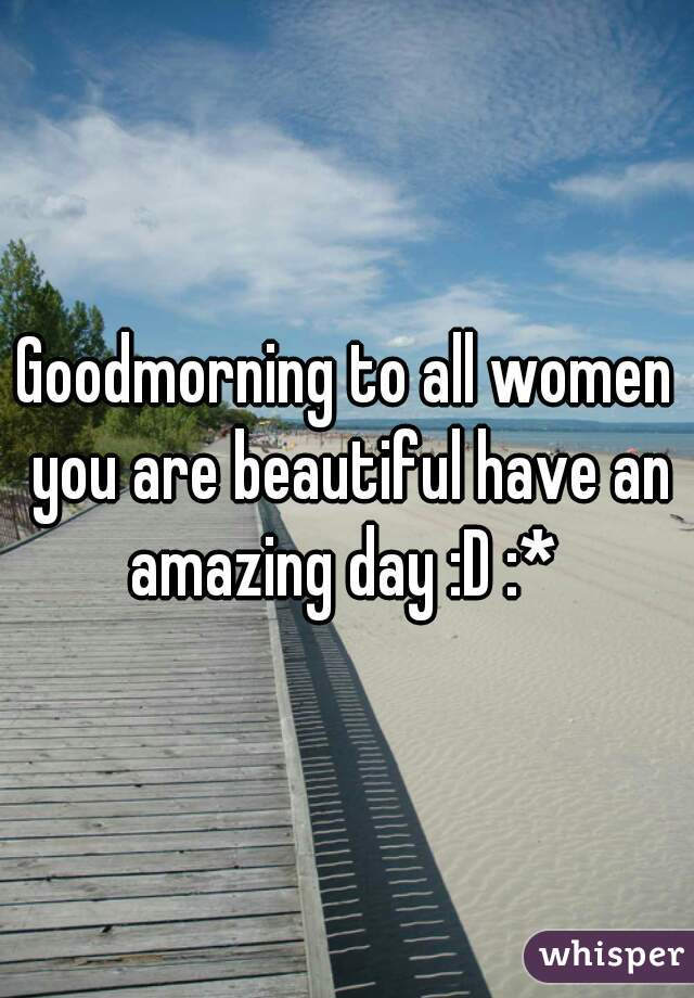 Goodmorning to all women you are beautiful have an amazing day :D :*
