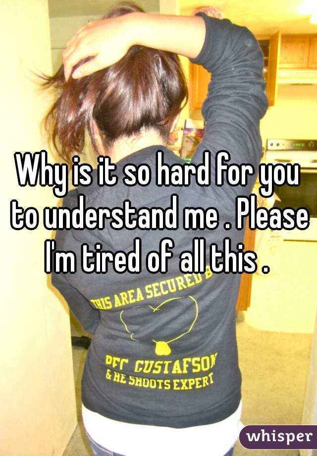 Why is it so hard for you to understand me . Please I'm tired of all this .