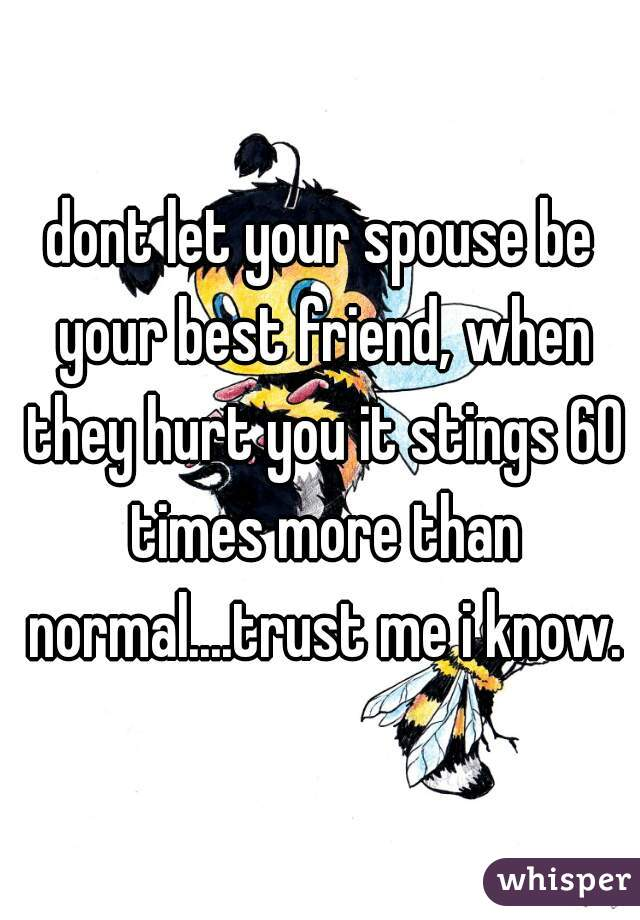 dont let your spouse be your best friend, when they hurt you it stings 60 times more than normal....trust me i know.