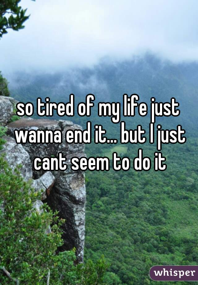 so tired of my life just wanna end it... but I just cant seem to do it