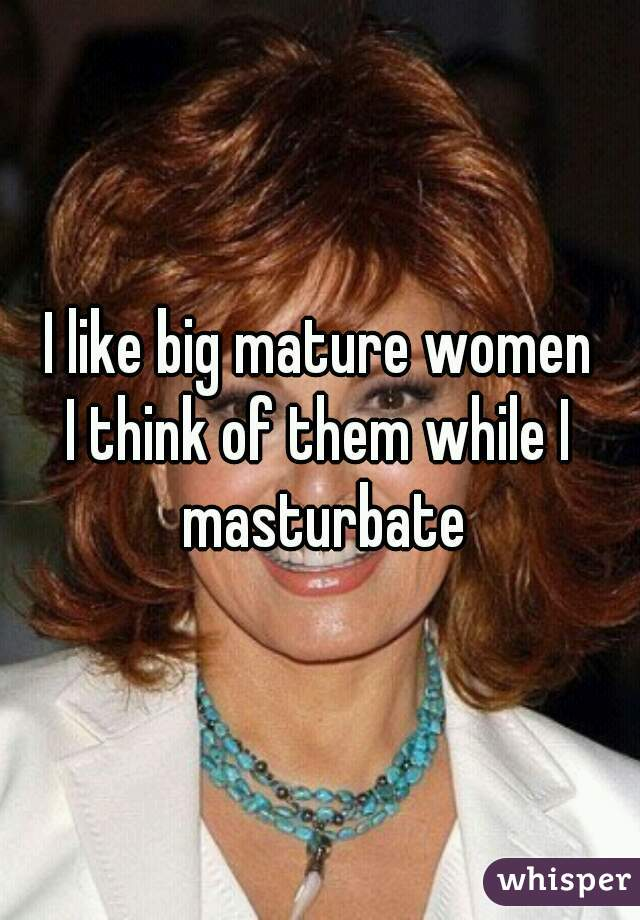 I like big mature women I think of them while I masturbate