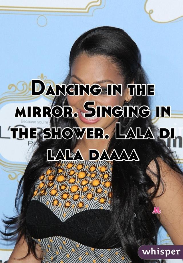 Dancing in the mirror. Singing in the shower. Lala di lala daaaa