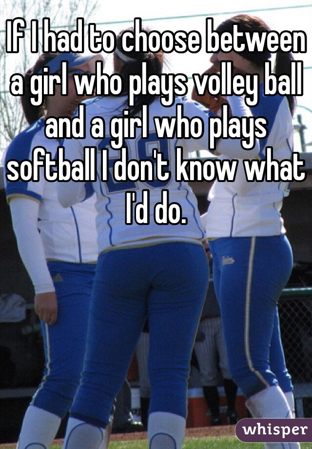 If I had to choose between a girl who plays volley ball and a girl who plays softball I don't know what I'd do.