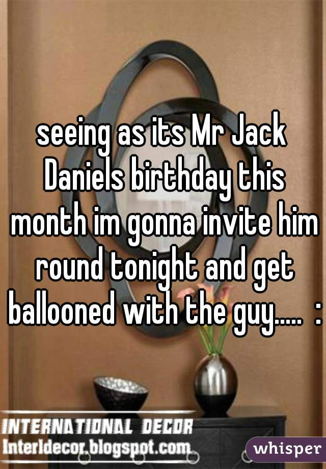 seeing as its Mr Jack Daniels birthday this month im gonna invite him round tonight and get ballooned with the guy.....  :)