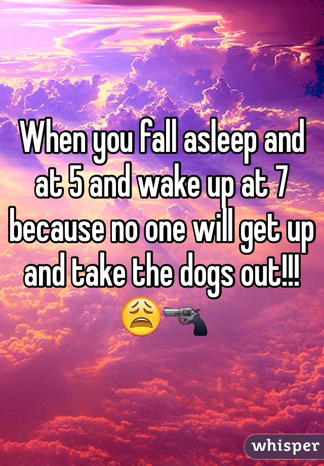 When you fall asleep and at 5 and wake up at 7 because no one will get up and take the dogs out!!! 😩🔫