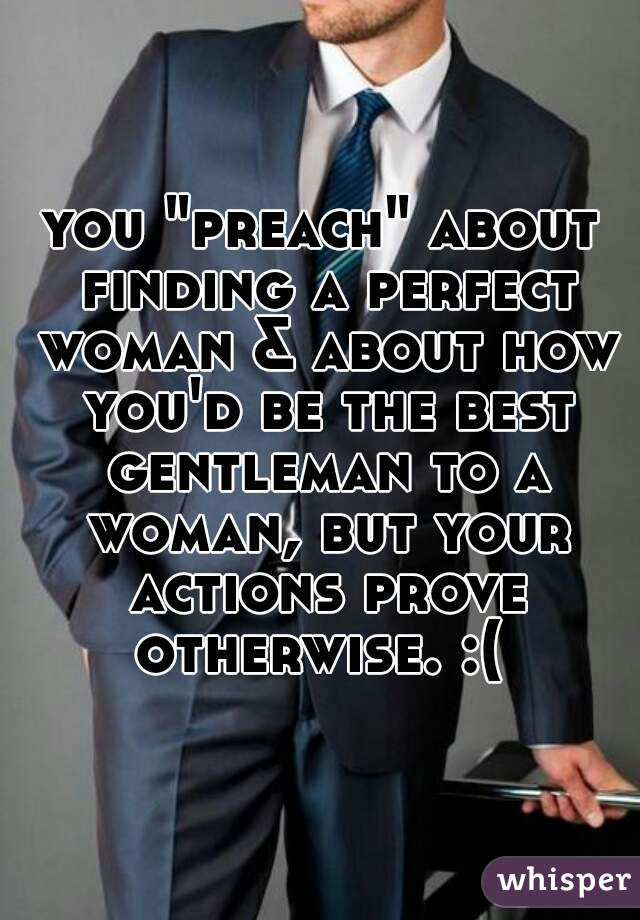 "you ""preach"" about finding a perfect woman & about how you'd be the best gentleman to a woman, but your actions prove otherwise. :("