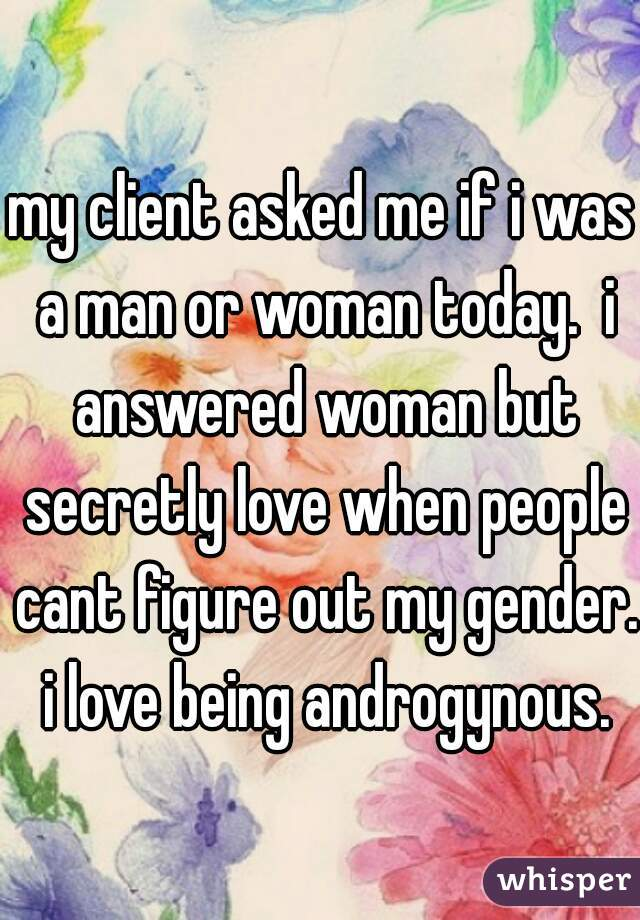 my client asked me if i was a man or woman today.  i answered woman but secretly love when people cant figure out my gender.  i love being androgynous.