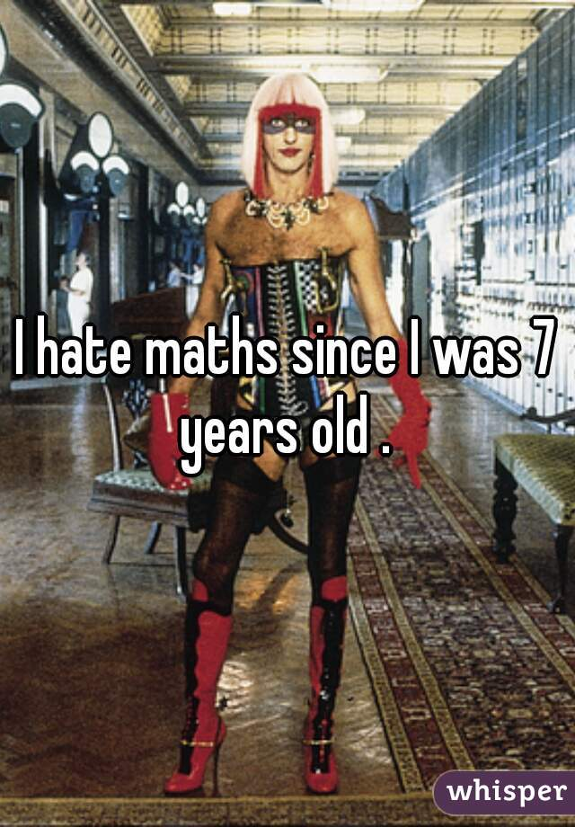 I hate maths since I was 7 years old .
