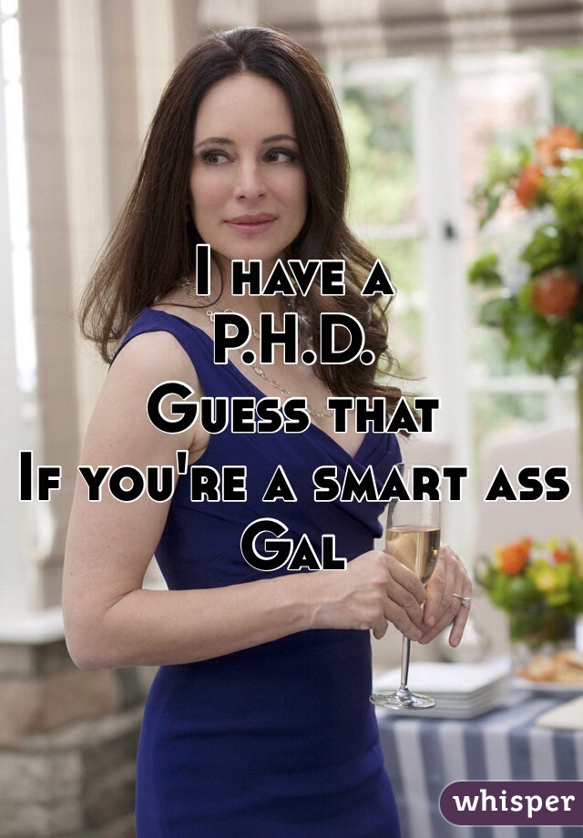 I have a  P.H.D. Guess that  If you're a smart ass Gal