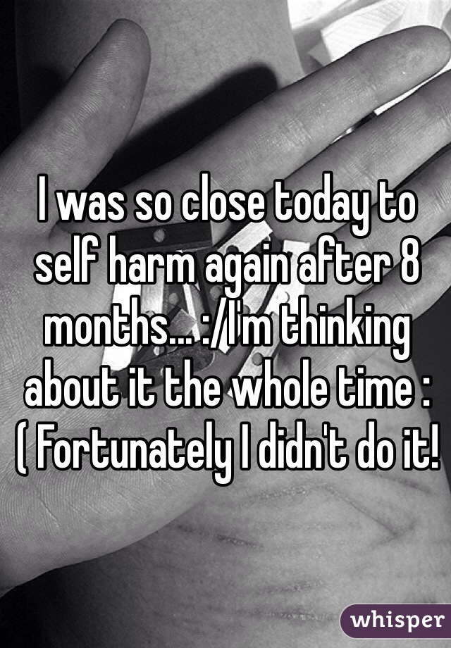 I was so close today to self harm again after 8 months... :/I'm thinking about it the whole time :( Fortunately I didn't do it!