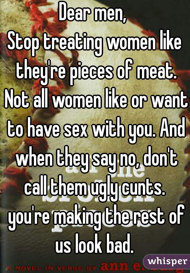 Dear men,  Stop treating women like they're pieces of meat. Not all women like or want to have sex with you. And when they say no, don't call them ugly cunts.  you're making the rest of us look bad.