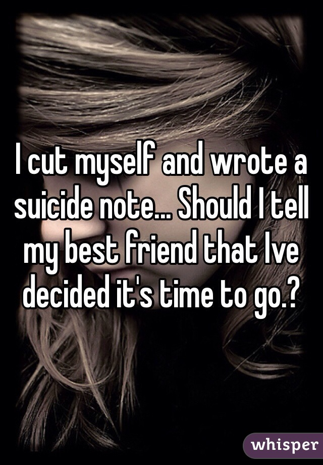 I cut myself and wrote a suicide note... Should I tell my best friend that Ive decided it's time to go.?