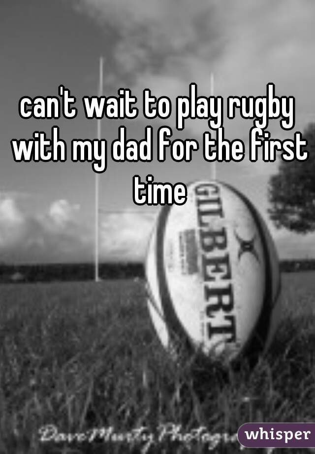 can't wait to play rugby with my dad for the first time