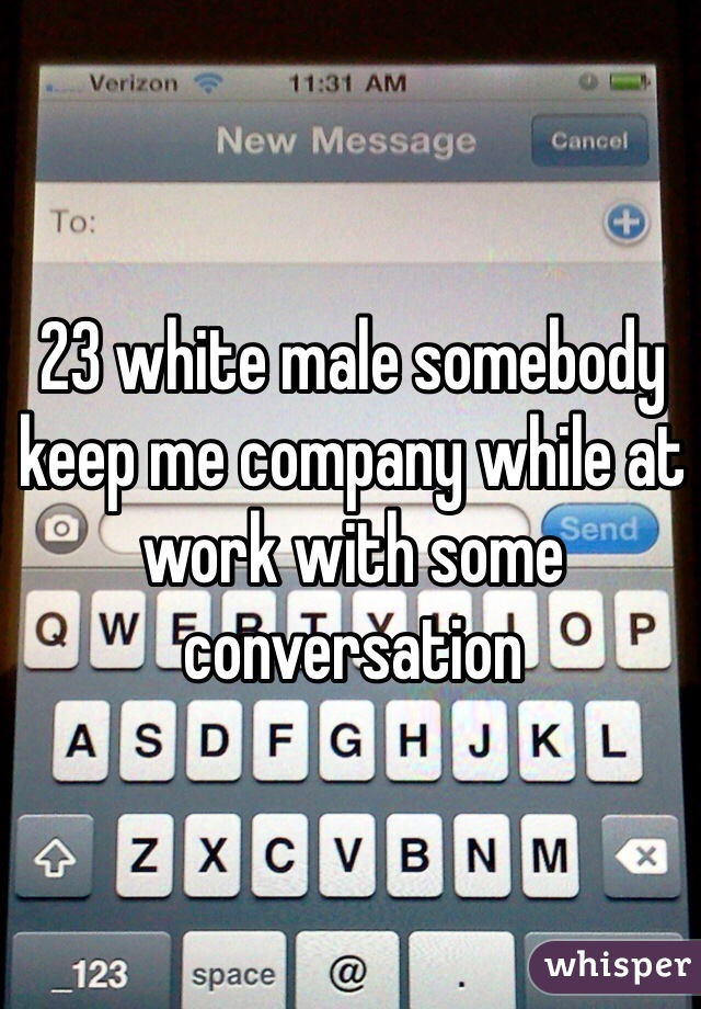 23 white male somebody keep me company while at work with some conversation