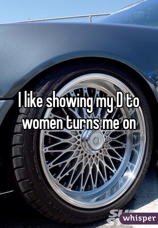 I like showing my D to women turns me on