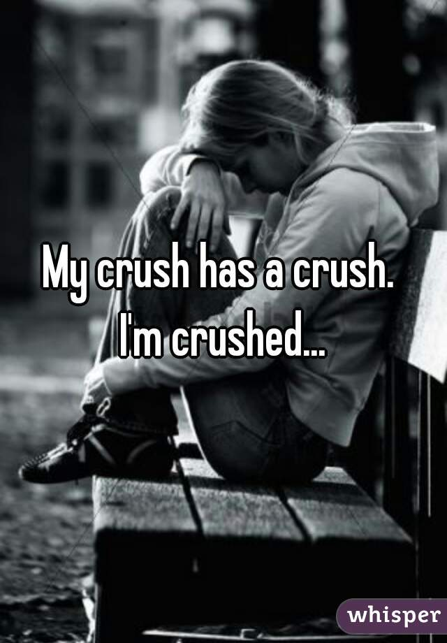 My crush has a crush.  I'm crushed...