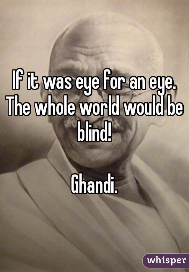 If it was eye for an eye. The whole world would be blind!  Ghandi.
