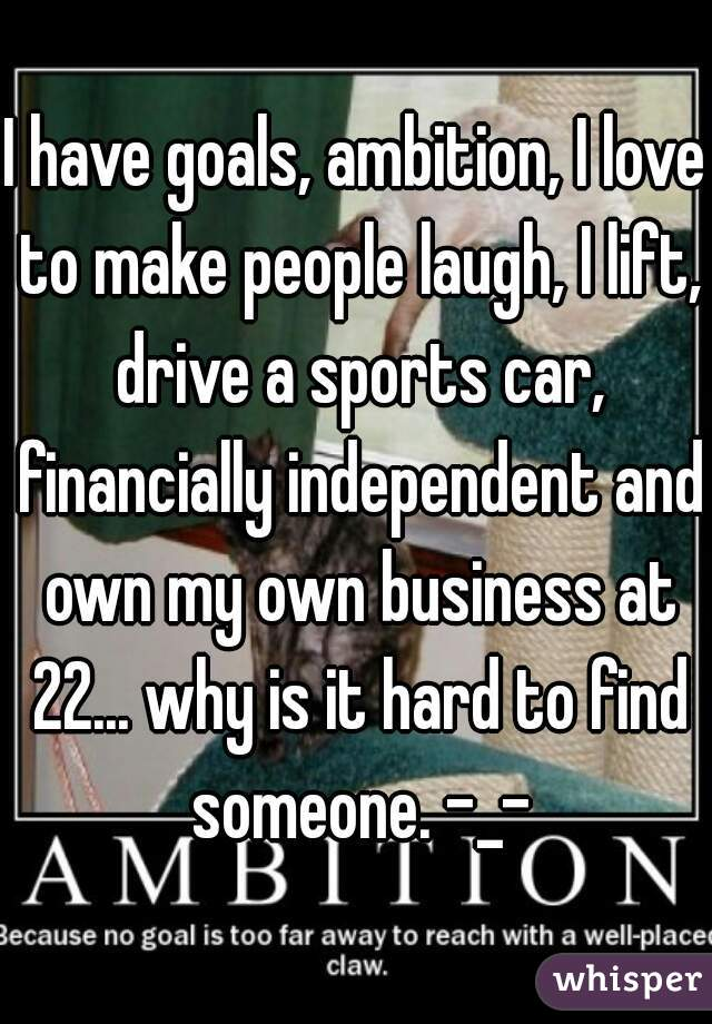 I have goals, ambition, I love to make people laugh, I lift, drive a sports car, financially independent and own my own business at 22... why is it hard to find someone. -_-