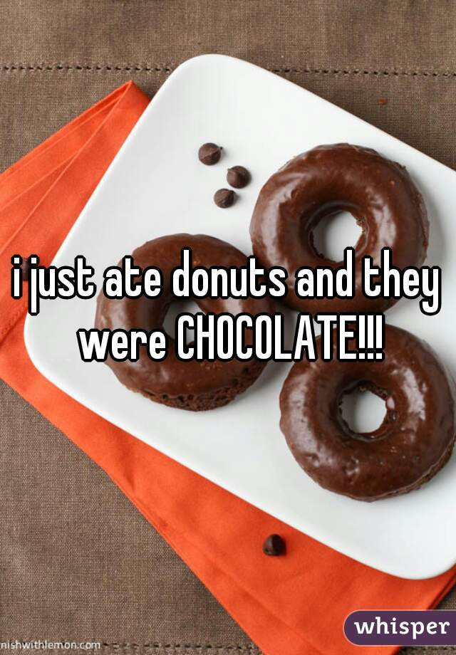 i just ate donuts and they were CHOCOLATE!!!