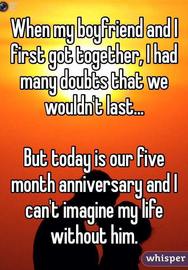 When my boyfriend and I first got together, I had many doubts that we wouldn't last...   But today is our five month anniversary and I can't imagine my life without him.