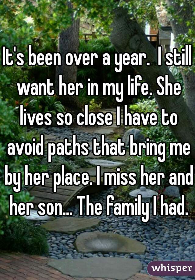 It's been over a year.  I still want her in my life. She lives so close I have to avoid paths that bring me by her place. I miss her and her son... The family I had.