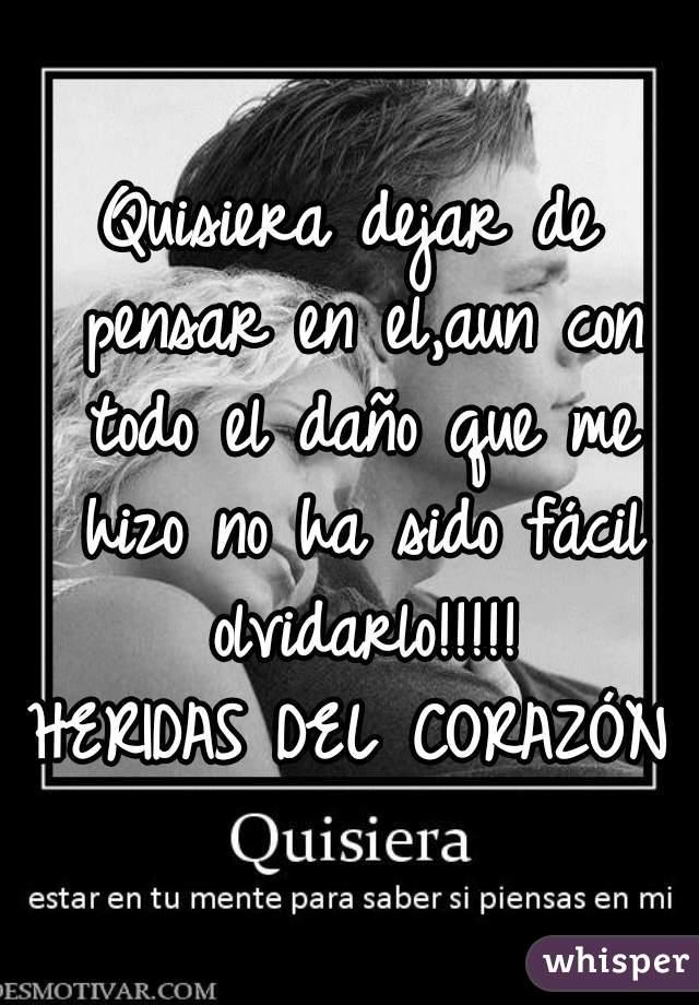 Quisiera dejar de pensar en el,aun con todo el daño que me hizo no ha sido fácil olvidarlo!!!!!  HERIDAS DEL CORAZÓN