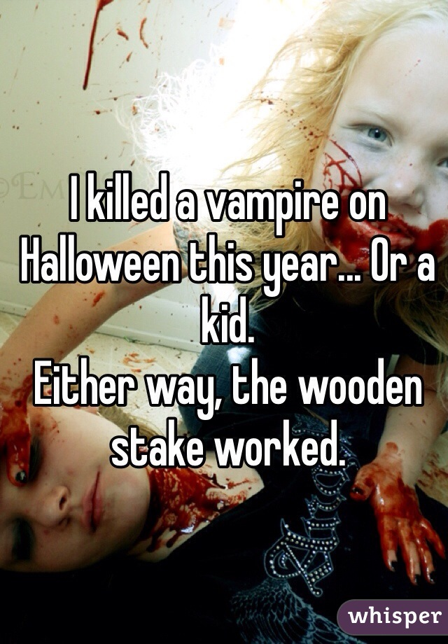 I killed a vampire on Halloween this year... Or a kid.  Either way, the wooden stake worked.