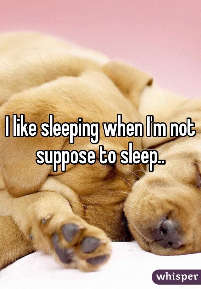 I like sleeping when I'm not suppose to sleep..