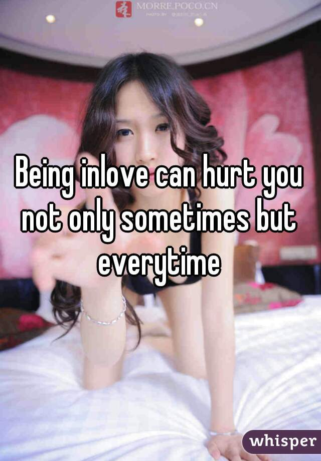 Being inlove can hurt you not only sometimes but everytime