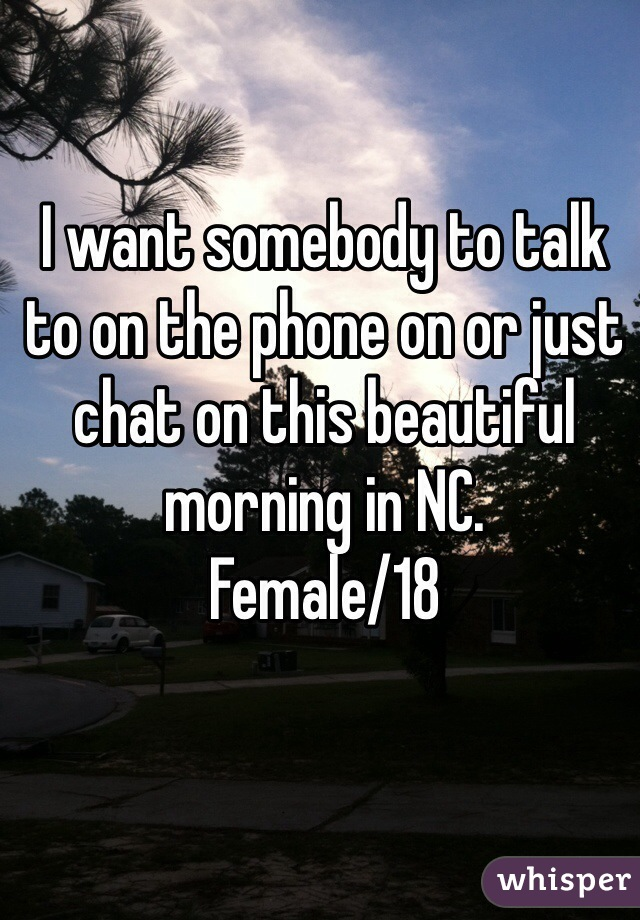 I want somebody to talk to on the phone on or just chat on this beautiful morning in NC.  Female/18