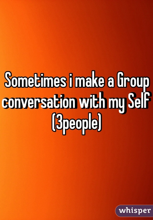 Sometimes i make a Group conversation with my Self (3people)